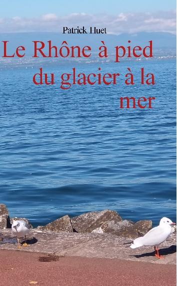 Le Rhône du glacier à la mer par patrick Hujet